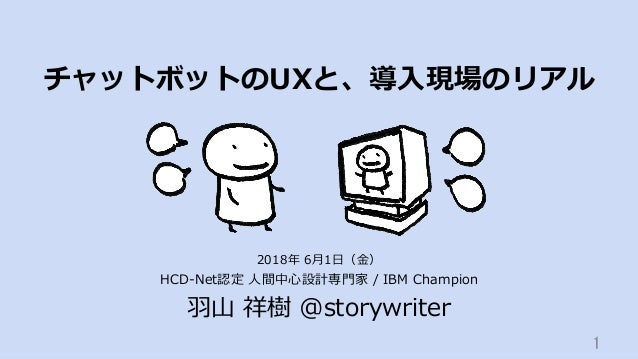 チャットボットのUXと、導⼊現場のリアル HCD-Net認定 ⼈間中⼼設計専⾨家 / IBM Champion ⽻⼭ 祥樹 @storywriter 1 2018年 6⽉1⽇(⾦)