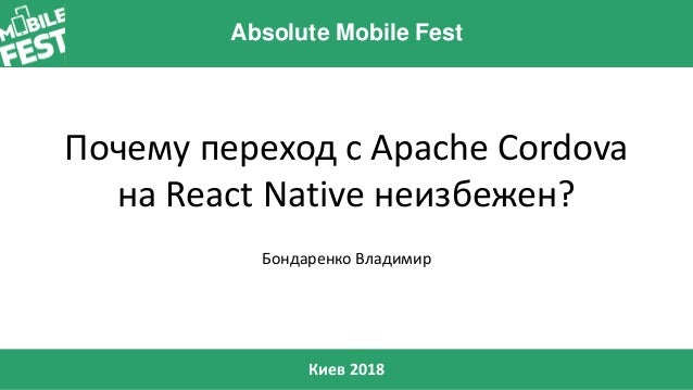 Absolute Mobile Fest Киев 2018 Почему переход с Apache Cordova на React Native неизбежен? Бондаренко Владимир