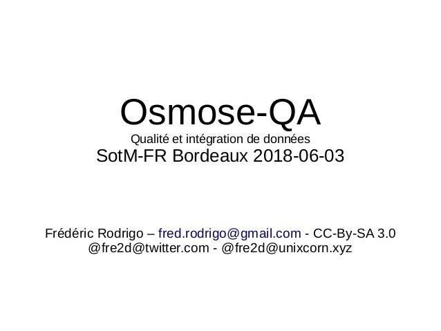Osmose-QA Qualité et intégration de données SotM-FR Bordeaux 2018-06-03 Frédéric Rodrigo – fred.rodrigo@gmail.com - CC-By-...