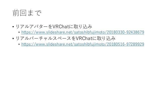 前回まで • リアルアバターをVRChatに取り込み • https://www.slideshare.net/satoshibfujimoto/20180330-92438679 • リアルバーチャルスペースをVRChatに取り込み • ht...