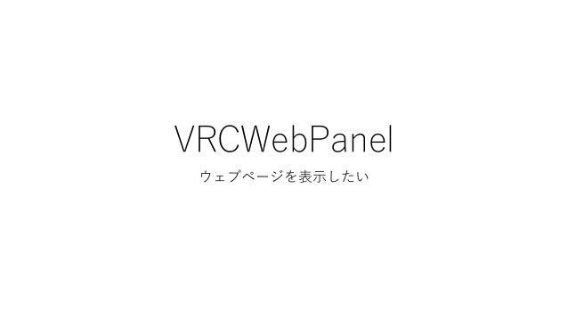 ウェブページを表示したい • WebPanel Quadを作成し、VRCWebPanelをAddComponent