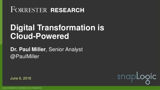 © 2018 FORRESTER. REPRODUCTION PROHIBITED. Digital Transformation is Cloud-Powered Dr. Paul Miller, Senior Analyst @PaulMi...