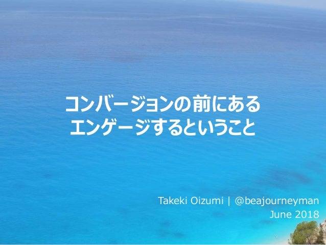 コンバージョンの前にある エンゲージするということ Takeki Oizumi | @beajourneyman June 2018