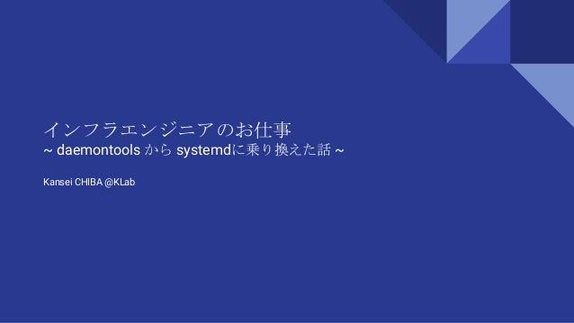 インフラエンジニアのお仕事 ~ daemontools から systemdに乗り換えた話 ~ Kansei CHIBA @KLab