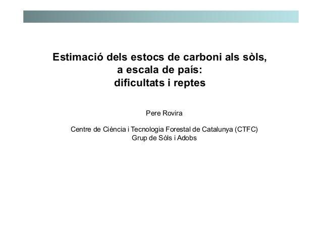 Estimació dels estocs de carboni als sòls, a escala de país: dificultats i reptes Pere Rovira Centre de Ciència i Tecnolog...