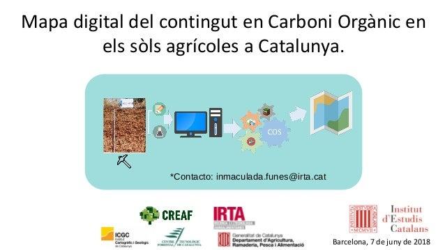 *Contacto: inmaculada.funes@irta.cat Mapa digital del contingut en Carboni Orgànic en els sòls agrícoles a Catalunya. Barc...