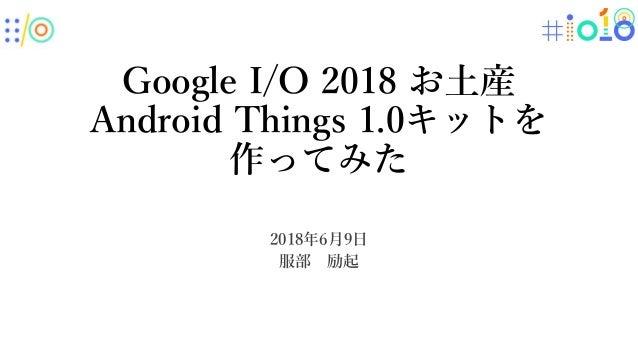Google I/O 2018 お土産 Android Things 1.0キットを 作ってみた 2018年6月9日 服部 励起