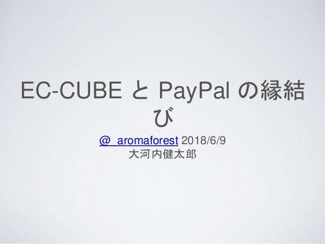 EC-CUBE と PayPal の縁結 び @_aromaforest 2018/6/9 大河内健太郎