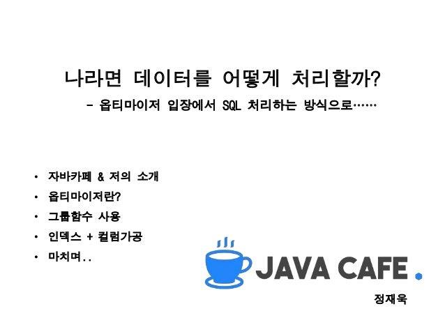 나라면 데이터를 어떻게 처리할까? - 옵티마이저 입장에서 SQL 처리하는 방식으로…… • 자바카페 & 저의 소개 • 옵티마이저란? • 그룹함수 사용 • 인덱스 + 컬럼가공 • 마치며.. 정재욱