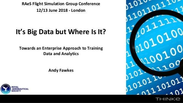 RAeS Flight Simulation Group Conference 12/13 June 2018 - London It's Big Data but Where Is It? Towards an Enterprise Appr...