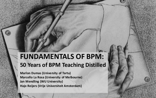 FUNDAMENTALS OF BPM: 50 Years of BPM Teaching Distilled Marlon Dumas (University of Tartu) Marcello La Rosa (University of...