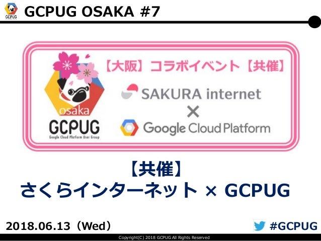 Copyright(C) 2018 GCPUG All Rights Reserved GCPUG OSAKA #7 2018.06.13(Wed) #GCPUG 【共催】 さくらインターネット × GCPUG
