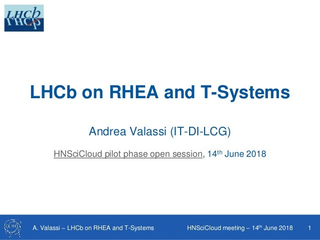 A. Valassi – LHCb on RHEA and T-Systems HNSciCloud meeting – 14th June 2018 1 LHCb on RHEA and T-Systems Andrea Valassi (I...