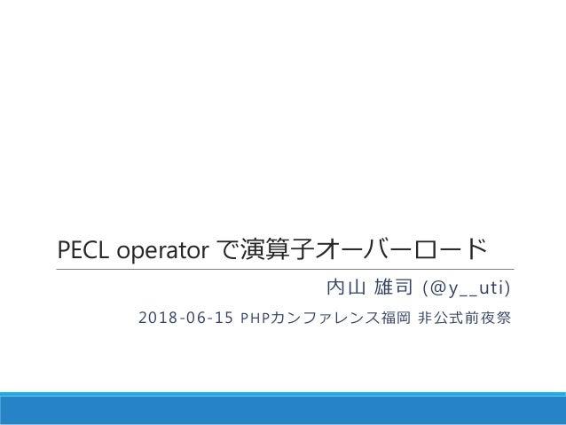 PECL operator で演算子オーバーロード 内山 雄司 (@y__uti) 2018-06-15 PHPカンファレンス福岡 非公式前夜祭