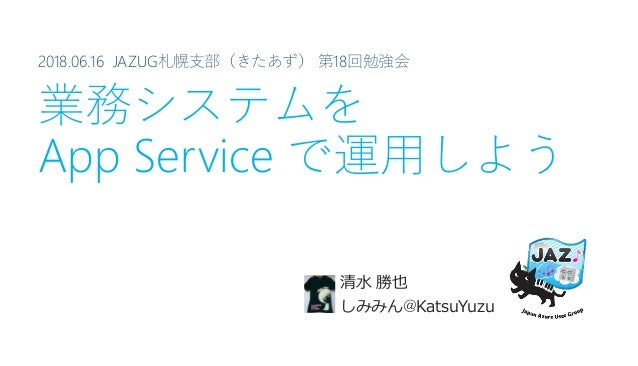 2018.06.16 JAZUG札幌支部(きたあず) 第18回勉強会 業務システムを App Service で運用しよう 清水 勝也 しみみん@KatsuYuzu