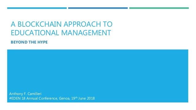 A BLOCKCHAIN APPROACH TO EDUCATIONAL MANAGEMENT BEYOND THE HYPE Anthony F. Camilleri #EDEN 18 Annual Conference, Genoa, 19...