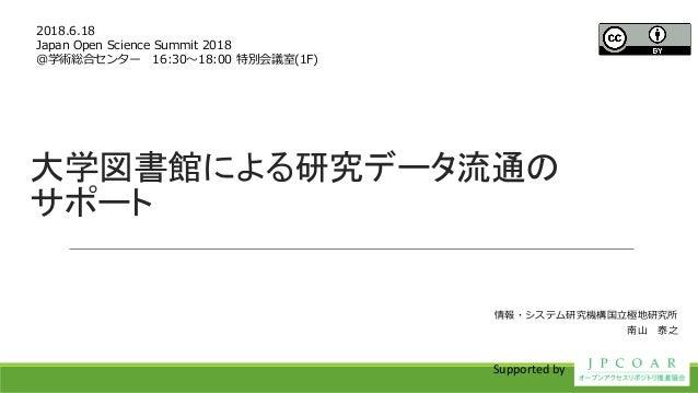 大学図書館による研究データ流通の サポート 2018.6.18 Japan Open Science Summit 2018 @学術総合センター 16:30~18:00 特別会議室(1F) 情報・システム研究機構国立極地研究所 南山 泰之 Su...