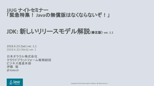 Copyright © 2018, Oracle and/or its affiliates. All rights reserved.   JJUG ナイトセミナー 「緊急特集! Javaの無償版はなくならないぞ!」 JDK: 新しいリリース...