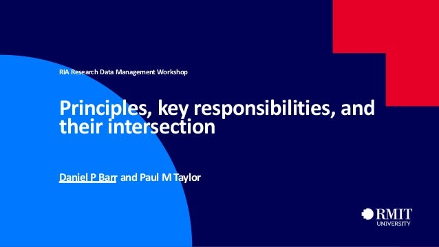 1 RIA Research Data Management Workshop Principles, key responsibilities, and their intersection Daniel P Barr and Paul M ...