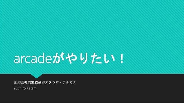 arcadeがやりたい! 第39回社内勉強会@スタジオ・アルカナ Yukihiro Katami