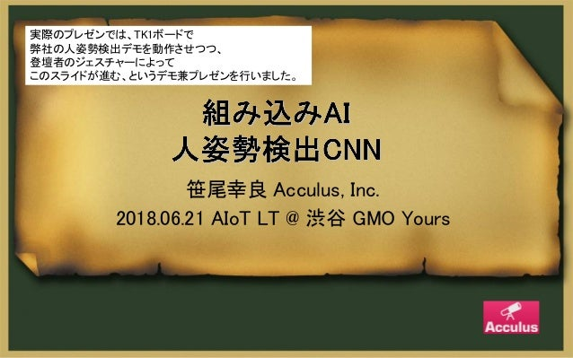 笹尾幸良 Acculus, Inc. 2018.06.21 AIoT LT @ 渋谷 GMO Yours 実際のプレゼンでは、TK1ボードで 弊社の人姿勢検出デモを動作させつつ、 登壇者のジェスチャーによって このスライドが進む、というデモ兼プ...