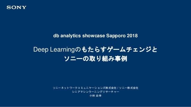 db analytics showcase Sapporo 2018 ソニーネットワークコミュニケーションズ株式会社 / ソニー株式会社 シニアマシンラーニングリサーチャー 小林 由幸 Deep Learningのもたらすゲームチェンジと ソニ...