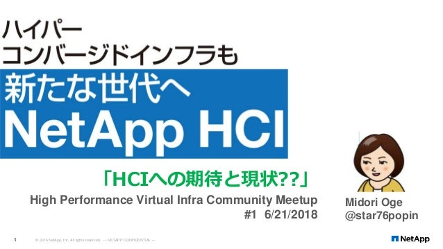 © 2016 NetApp, Inc. All rights reserved. --- NETAPP CONFIDENTIAL ---1 Midori Oge @star76popin 「HCIへの期待と現状??」 High Performa...