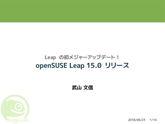 2018/06/23 1/14 Leap の初メジャーアップデート!初メジャーアップデート!メジャーアップデート! openSUSE Leap 15.0 リリース 武山 文信