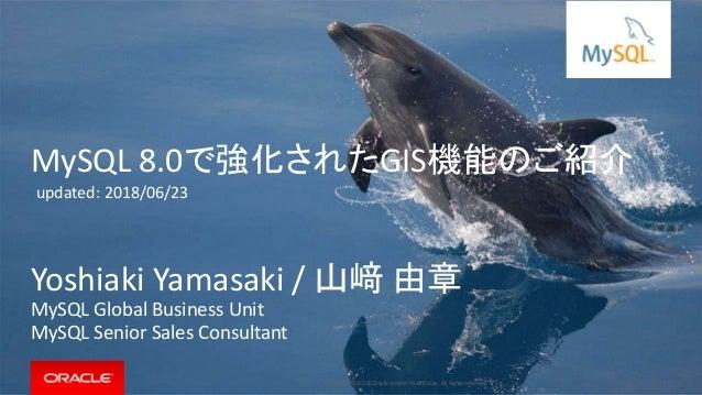 Copyright © 2018, Oracle and/or its affiliates. All rights reserved. | MySQL 8.0で強化されたGIS機能のご紹介 Yoshiaki Yamasaki / 山﨑 由章 ...
