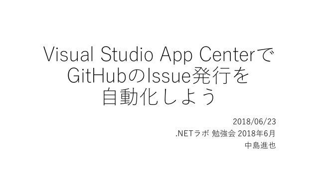 Visual Studio App Centerで GitHubのIssue発行を 自動化しよう 2018/06/23 .NETラボ 勉強会 2018年6月 中島進也