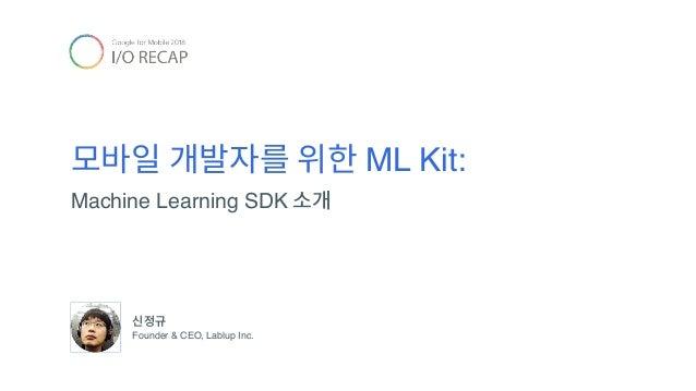 모바일 개발자를 위한 ML Kit: Machine Learning SDK 소개 신정규 Founder & CEO, Lablup Inc.
