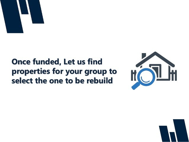 Once funded, Let us find properties for your group to select the one to be rebuild