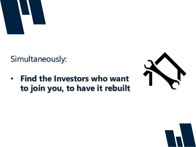 Simultaneously: • Find the Investors who want to join you, to have it rebuilt