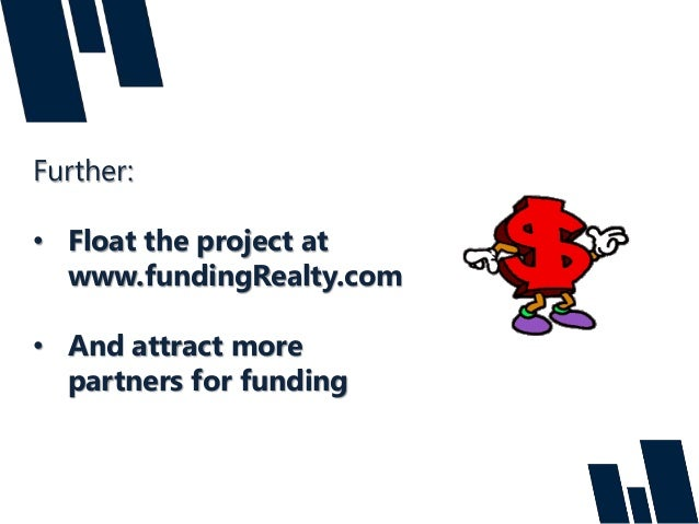 Further: • Float the project at www.fundingRealty.com • And attract more partners for funding