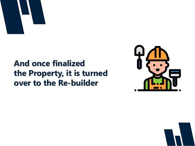 And once finalized the Property, it is turned over to the Re-builder
