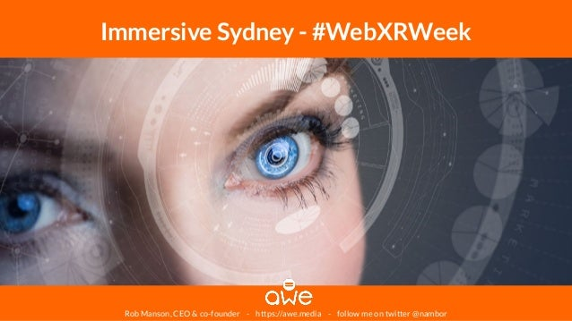 Rob Manson, CEO & co-founder - https://awe.media - follow me on twitter @nambor Immersive Sydney - #WebXRWeek