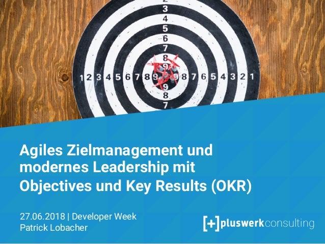 Objectives & Key Results Agiles Zielmanagement und moderne Mitarbeiterführung mit OKR Patrick Lobacher 28.06.2017 1 Agiles...