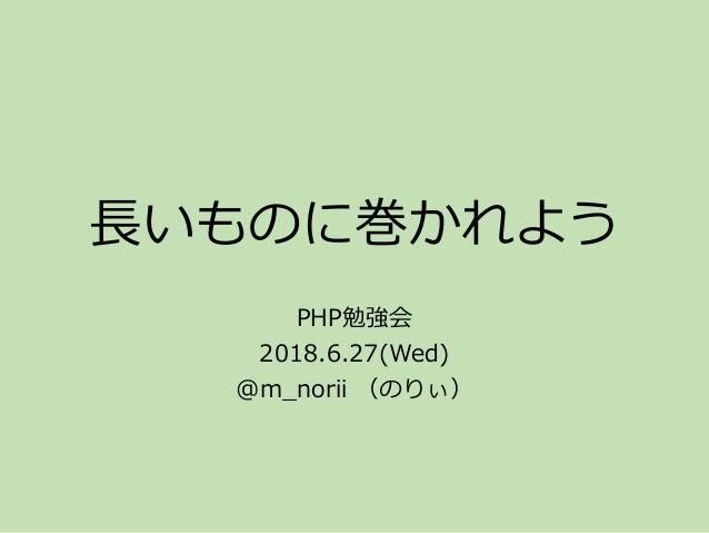 長いものに巻かれよう PHP勉強会 2018.6.27(Wed) @m_norii (のりぃ)