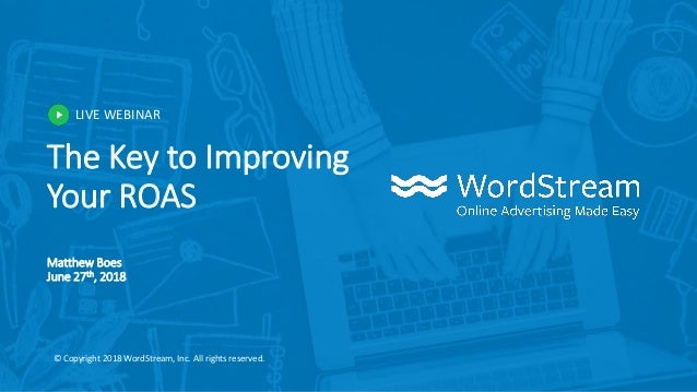 LIVE WEBINAR © Copyright 2018 WordStream, Inc. All rights reserved. The Key to Improving Your ROAS Matthew Boes June 27th,...