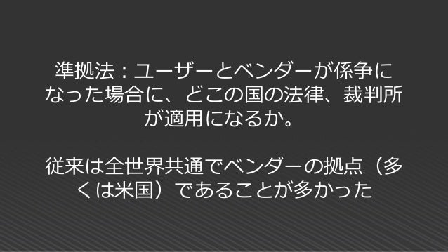 グローバルクラウドも 準拠法を日本に対応 できる制度が整って きている AWS 2017年4月:準拠法を日本法に、所轄裁判所を東京地方裁判所へ変更可能に 2017年11月:従来は書面での申請、契約→コンソールよりリアルタイムに変更可能に htt...