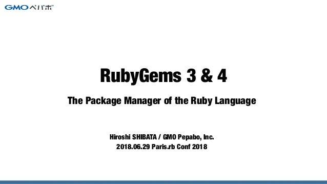 The Package Manager of the Ruby Language Hiroshi SHIBATA / GMO Pepabo, Inc. 2018.06.29 Paris.rb Conf 2018 RubyGems 3 & 4