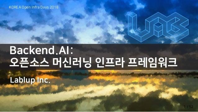 Backend.AI: 오픈소스 머신러닝 인프라 프레임워크 Lablup Inc. KOREA Open Infra Days 2018 1 / 52