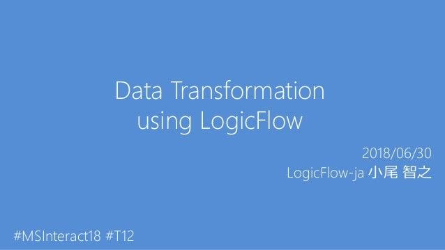 Data Transformation using LogicFlow 2018/06/30 LogicFlow-ja 小尾 智之 #MSInteract18 #T12