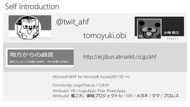 Self Introduction Attribute1: VB / LogicApps-Flow-PowerApps @twit_ahf Attribute2: 艦これ / 御城プロジェクトRe / EDF / メガネ / クマ / プロレス...