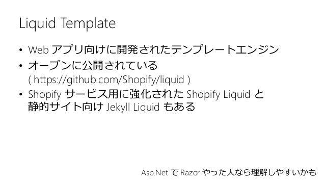 Liquid Template • Web アプリ向けに開発されたテンプレートエンジン • オープンに公開されている ( https://github.com/Shopify/liquid ) • Shopify サービス用に強化された Sho...