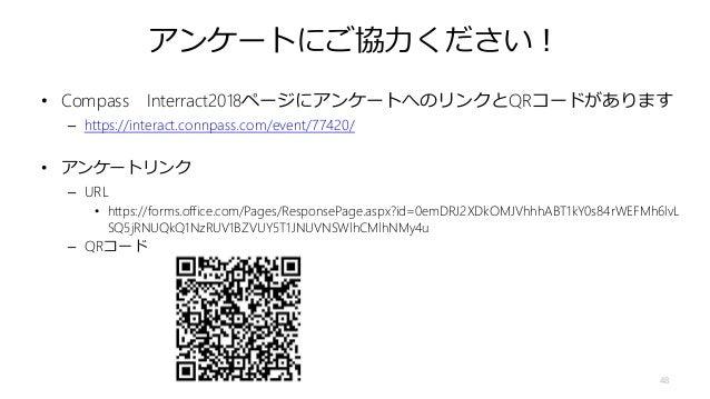 アンケートにご協力ください! • Compass Interract2018ページにアンケートへのリンクとQRコードがあります – https://interact.connpass.com/event/77420/ • アンケートリンク – ...