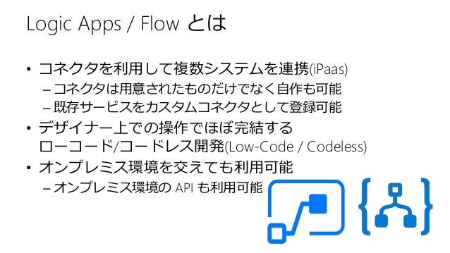 Logic Apps / Flow とは • コネクタを利用して複数システムを連携(iPaas) – コネクタは用意されたものだけでなく自作も可能 – 既存サービスをカスタムコネクタとして登録可能 • デザイナー上での操作でほぼ完結する ローコ...