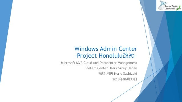 Windows Admin Center -Project Honolulu改め- Microsoft MVP Cloud and Datacenter Management System Center Users Group Japan 指崎...