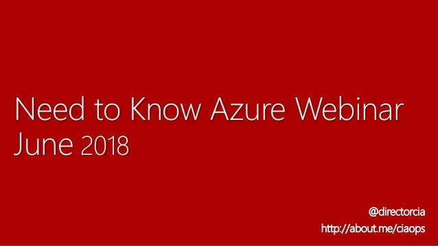 Need to Know Azure Webinar June 2018 @directorcia http://about.me/ciaops