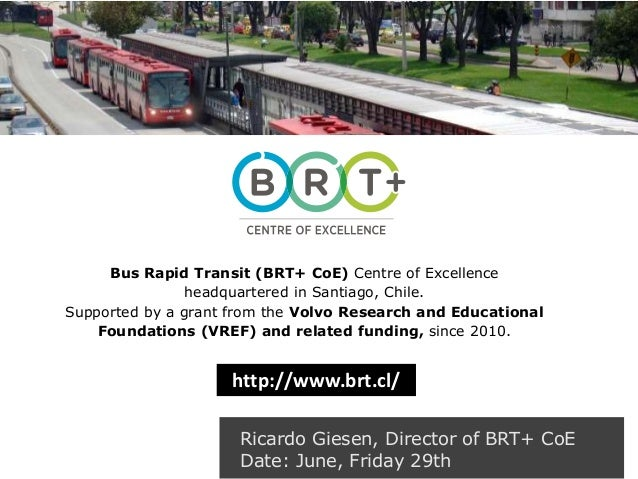 Ricardo Giesen, Director of BRT+ CoE Date: June, Friday 29th Bus Rapid Transit (BRT+ CoE) Centre of Excellence headquarter...